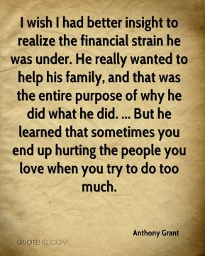 I wish I had better insight to realize the financial strain he was under. He really wanted to help his family, and that was the entire purpose of why he did what he did. ... But he learned that sometimes you end up hurting the people you love when you try to do too much.