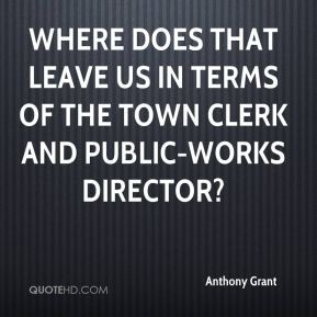 Anthony Grant - Where does that leave us in terms of the town clerk and public-works director?