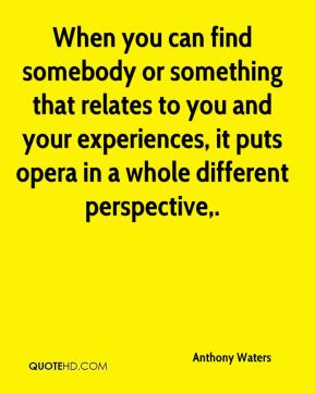 Anthony Waters - When you can find somebody or something that relates to you and your experiences, it puts opera in a whole different perspective.