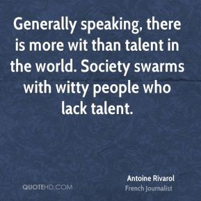 Generally speaking, there is more wit than talent in the world. Society swarms with witty people who lack talent.