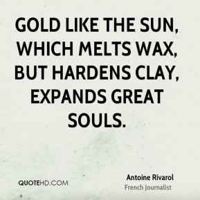 Antoine Rivarol - Gold like the sun, which melts wax, but hardens clay, expands great souls.