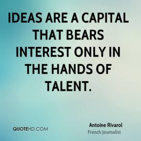 Ideas are a capital that bears interest only in the hands of talent.