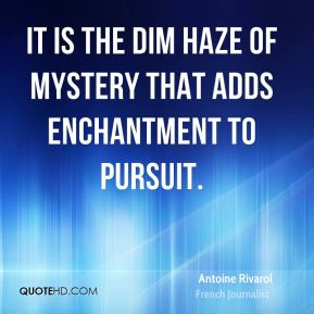 Antoine Rivarol - It is the dim haze of mystery that adds enchantment to pursuit.