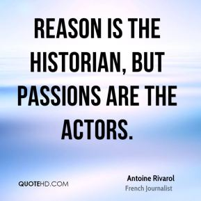 Reason is the historian, but passions are the actors.