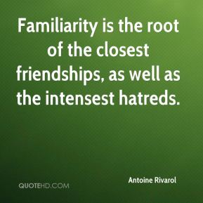 Antoine Rivarol - Familiarity is the root of the closest friendships, as well as the intensest hatreds.