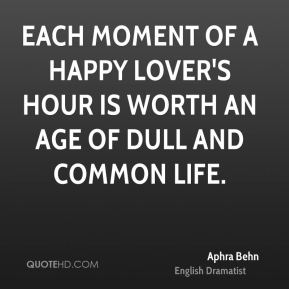 Each moment of a happy lover's hour is worth an age of dull and common life.