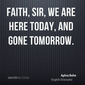 Faith, sir, we are here today, and gone tomorrow.