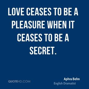 Aphra Behn - Love ceases to be a pleasure when it ceases to be a secret.