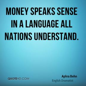 Aphra Behn - Money speaks sense in a language all nations understand.