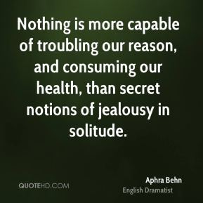 Aphra Behn - Nothing is more capable of troubling our reason, and consuming our health, than secret notions of jealousy in solitude.