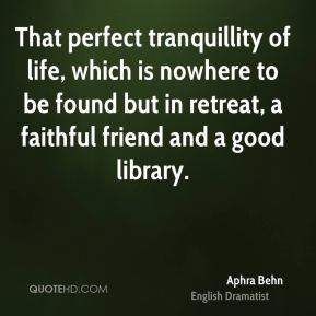 That perfect tranquillity of life, which is nowhere to be found but in retreat, a faithful friend and a good library.