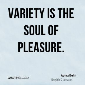 Variety is the soul of pleasure.