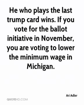 Ari Adler - He who plays the last trump card wins. If you vote for the ballot initiative in November, you are voting to lower the minimum wage in Michigan.