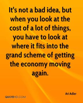 It's not a bad idea, but when you look at the cost of a lot of things, you have to look at where it fits into the grand scheme of getting the economy moving again.