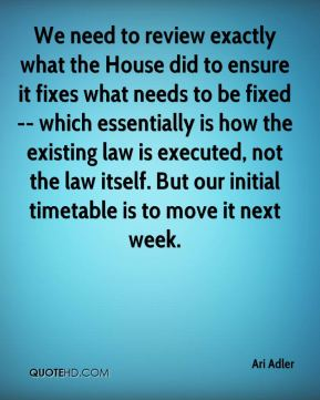 We need to review exactly what the House did to ensure it fixes what needs to be fixed -- which essentially is how the existing law is executed, not the law itself. But our initial timetable is to move it next week.