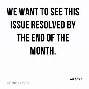 Ari Adler - We want to see this issue resolved by the end of the month.