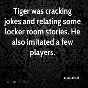 Arjun Atwal - Tiger was cracking jokes and relating some locker room stories. He also imitated a few players.