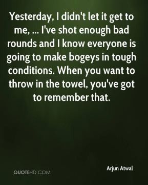 Arjun Atwal - Yesterday, I didn't let it get to me, ... I've shot enough bad rounds and I know everyone is going to make bogeys in tough conditions. When you want to throw in the towel, you've got to remember that.