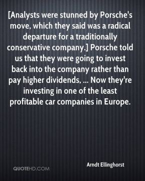 Arndt Ellinghorst - [Analysts were stunned by Porsche's move, which they said was a radical departure for a traditionally conservative company.] Porsche told us that they were going to invest back into the company rather than pay higher dividends, ... Now they're investing in one of the least profitable car companies in Europe.