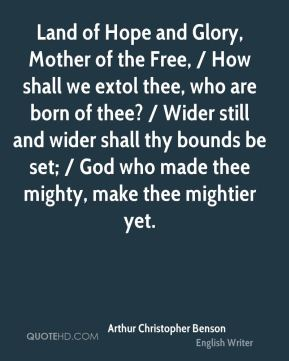 Land of Hope and Glory, Mother of the Free, / How shall we extol thee, who are born of thee? / Wider still and wider shall thy bounds be set; / God who made thee mighty, make thee mightier yet.