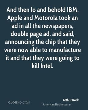 Arthur Rock - And then lo and behold IBM, Apple and Motorola took an ad in all the newspapers, double page ad, and said, announcing the chip that they were now able to manufacture it and that they were going to kill Intel.