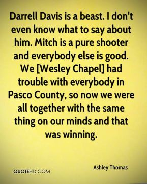 Ashley Thomas - Darrell Davis is a beast. I don't even know what to say about him. Mitch is a pure shooter and everybody else is good. We [Wesley Chapel] had trouble with everybody in Pasco County, so now we were all together with the same thing on our minds and that was winning.