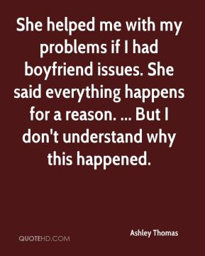 Ashley Thomas - She helped me with my problems if I had boyfriend issues. She said everything happens for a reason. ... But I don't understand why this happened.
