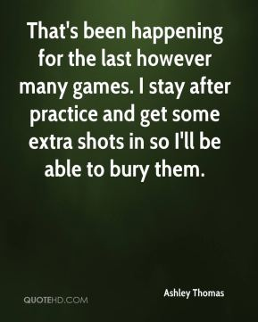 Ashley Thomas - That's been happening for the last however many games. I stay after practice and get some extra shots in so I'll be able to bury them.