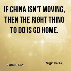 Auggie Tantillo - If China isn't moving, then the right thing to do is go home.