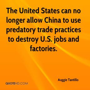 Auggie Tantillo - The United States can no longer allow China to use predatory trade practices to destroy U.S. jobs and factories.