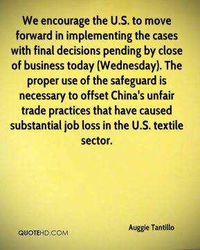 Auggie Tantillo - We encourage the U.S. to move forward in implementing the cases with final decisions pending by close of business today (Wednesday). The proper use of the safeguard is necessary to offset China's unfair trade practices that have caused substantial job loss in the U.S. textile sector.