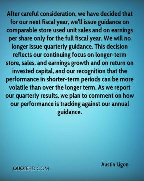 Austin Ligon - After careful consideration, we have decided that for our next fiscal year, we'll issue guidance on comparable store used unit sales and on earnings per share only for the full fiscal year. We will no longer issue quarterly guidance. This decision reflects our continuing focus on longer-term store, sales, and earnings growth and on return on invested capital, and our recognition that the performance in shorter-term periods can be more volatile than over the longer term. As we report our quarterly results, we plan to comment on how our performance is tracking against our annual guidance.