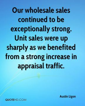 Our wholesale sales continued to be exceptionally strong. Unit sales were up sharply as we benefited from a strong increase in appraisal traffic.