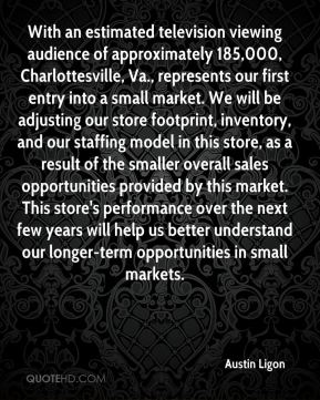 Austin Ligon - With an estimated television viewing audience of approximately 185,000, Charlottesville, Va., represents our first entry into a small market. We will be adjusting our store footprint, inventory, and our staffing model in this store, as a result of the smaller overall sales opportunities provided by this market. This store's performance over the next few years will help us better understand our longer-term opportunities in small markets.