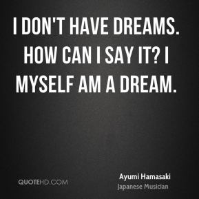 I don't have dreams. How can I say it? I myself am a dream.