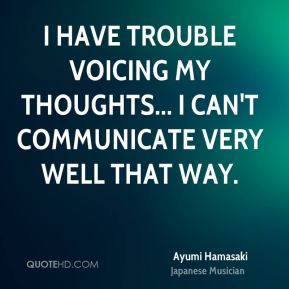 I have trouble voicing my thoughts... I can't communicate very well that way.