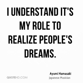 Ayumi Hamasaki - I understand it's my role to realize people's dreams.