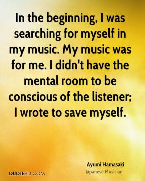 In the beginning, I was searching for myself in my music. My music was for me. I didn't have the mental room to be conscious of the listener; I wrote to save myself.