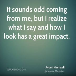 Ayumi Hamasaki - It sounds odd coming from me, but I realize what I say and how I look has a great impact.