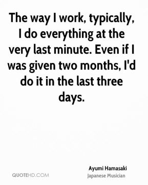 The way I work, typically, I do everything at the very last minute. Even if I was given two months, I'd do it in the last three days.