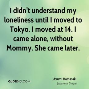 Ayumi Hamasaki - I didn't understand my loneliness until I moved to Tokyo. I moved at 14. I came alone, without Mommy. She came later.