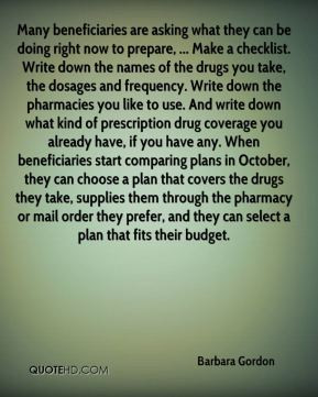 Barbara Gordon - Many beneficiaries are asking what they can be doing right now to prepare, ... Make a checklist. Write down the names of the drugs you take, the dosages and frequency. Write down the pharmacies you like to use. And write down what kind of prescription drug coverage you already have, if you have any. When beneficiaries start comparing plans in October, they can choose a plan that covers the drugs they take, supplies them through the pharmacy or mail order they prefer, and they can select a plan that fits their budget.