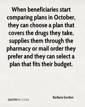 Barbara Gordon - When beneficiaries start comparing plans in October, they can choose a plan that covers the drugs they take, supplies them through the pharmacy or mail order they prefer and they can select a plan that fits their budget.