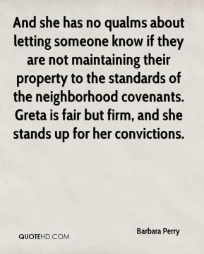 Barbara Perry - And she has no qualms about letting someone know if they are not maintaining their property to the standards of the neighborhood covenants. Greta is fair but firm, and she stands up for her convictions.