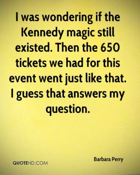 Barbara Perry - I was wondering if the Kennedy magic still existed. Then the 650 tickets we had for this event went just like that. I guess that answers my question.
