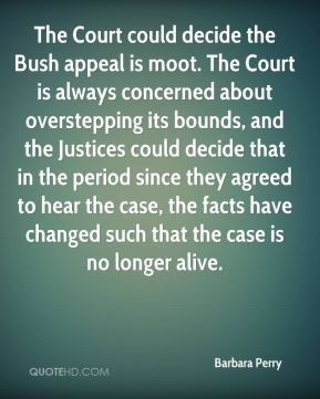 The Court could decide the Bush appeal is moot. The Court is always concerned about overstepping its bounds, and the Justices could decide that in the period since they agreed to hear the case, the facts have changed such that the case is no longer alive.