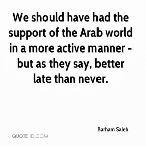Barham Saleh - We should have had the support of the Arab world in a more active manner - but as they say, better late than never.