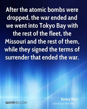 After the atomic bombs were dropped, the war ended and we went into Tokyo Bay with the rest of the fleet, the Missouri and the rest of them, while they signed the terms of surrender that ended the war.