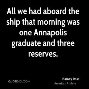 Barney Ross - All we had aboard the ship that morning was one Annapolis graduate and three reserves.