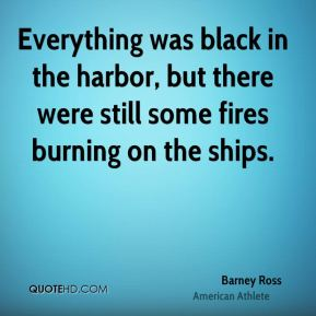 Barney Ross - Everything was black in the harbor, but there were still some fires burning on the ships.